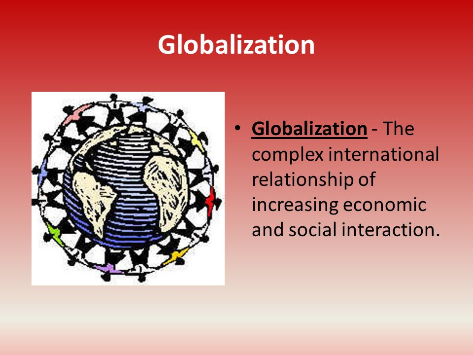 Globalization Globalization - The complex international relationship of increasing economic and social interaction.