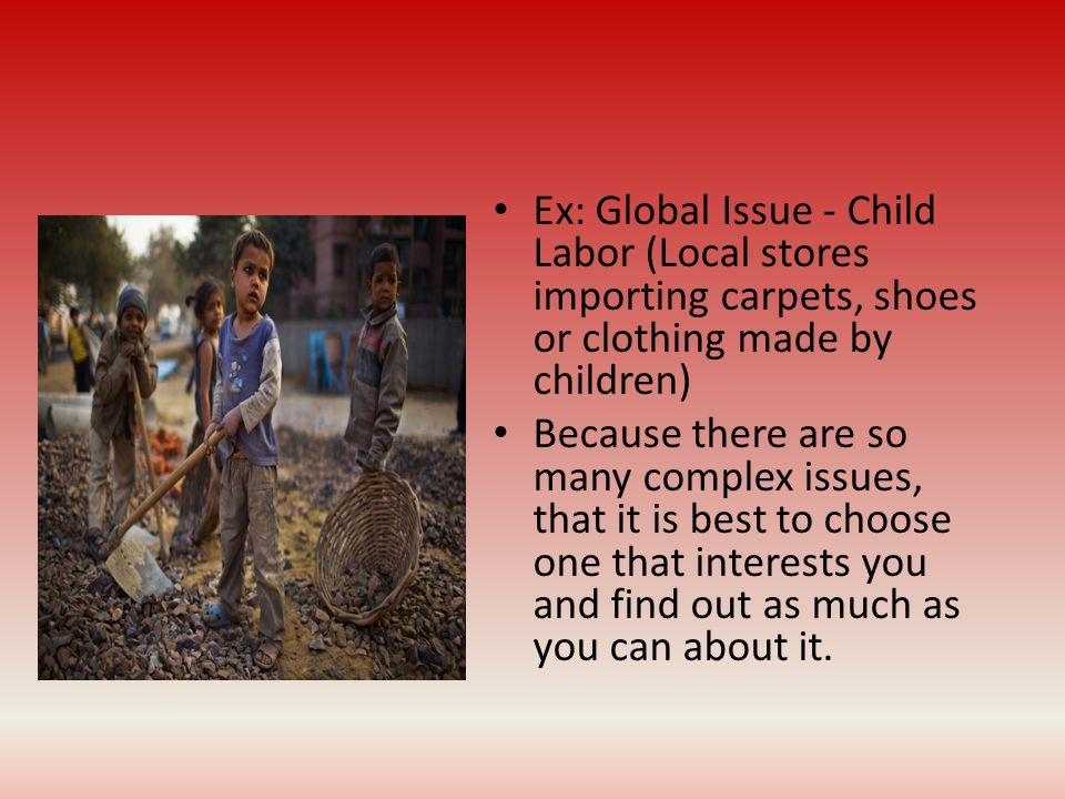 Ex: Global Issue - Child Labor (Local stores importing carpets, shoes or clothing made by children)