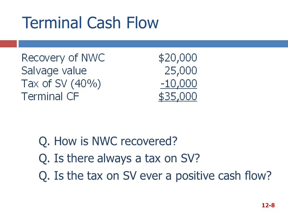 Terminal Cash Flow Q. How is NWC recovered. Q. Is there always a tax on SV.