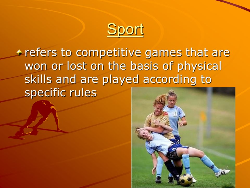 Sport refers to competitive games that are won or lost on the basis of physical skills and are played according to specific rules.