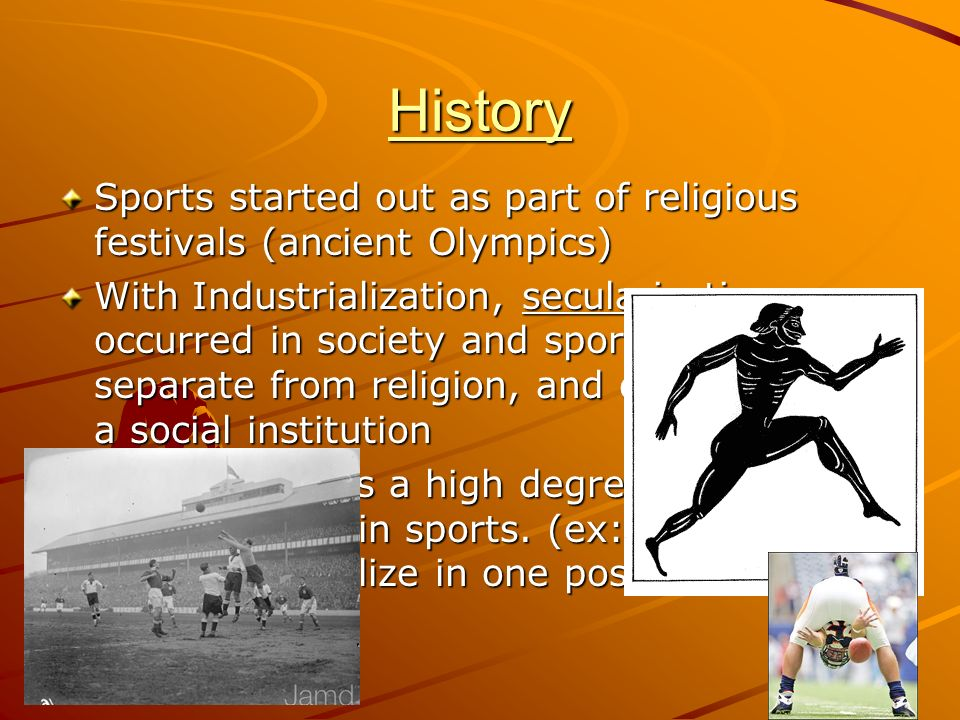 History Sports started out as part of religious festivals (ancient Olympics)