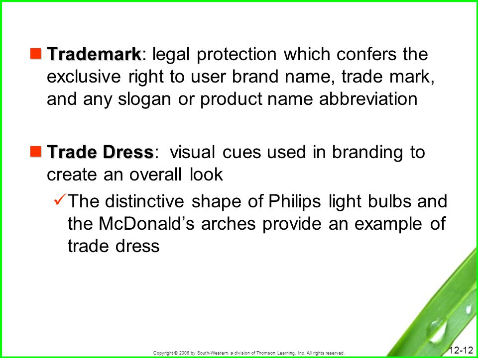 Trademark: legal protection which confers the exclusive right to user brand name, trade mark, and any slogan or product name abbreviation
