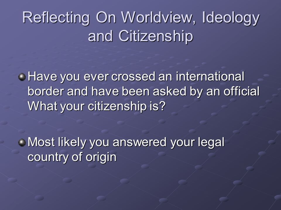 Reflecting On Worldview, Ideology and Citizenship
