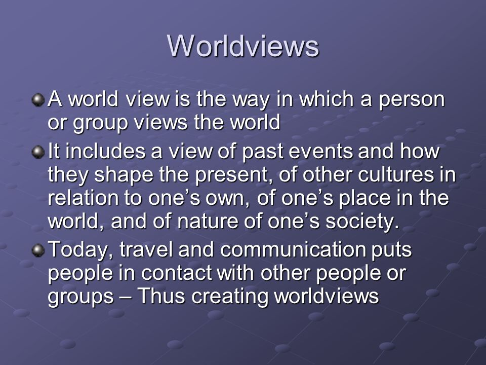 Worldviews A world view is the way in which a person or group views the world.
