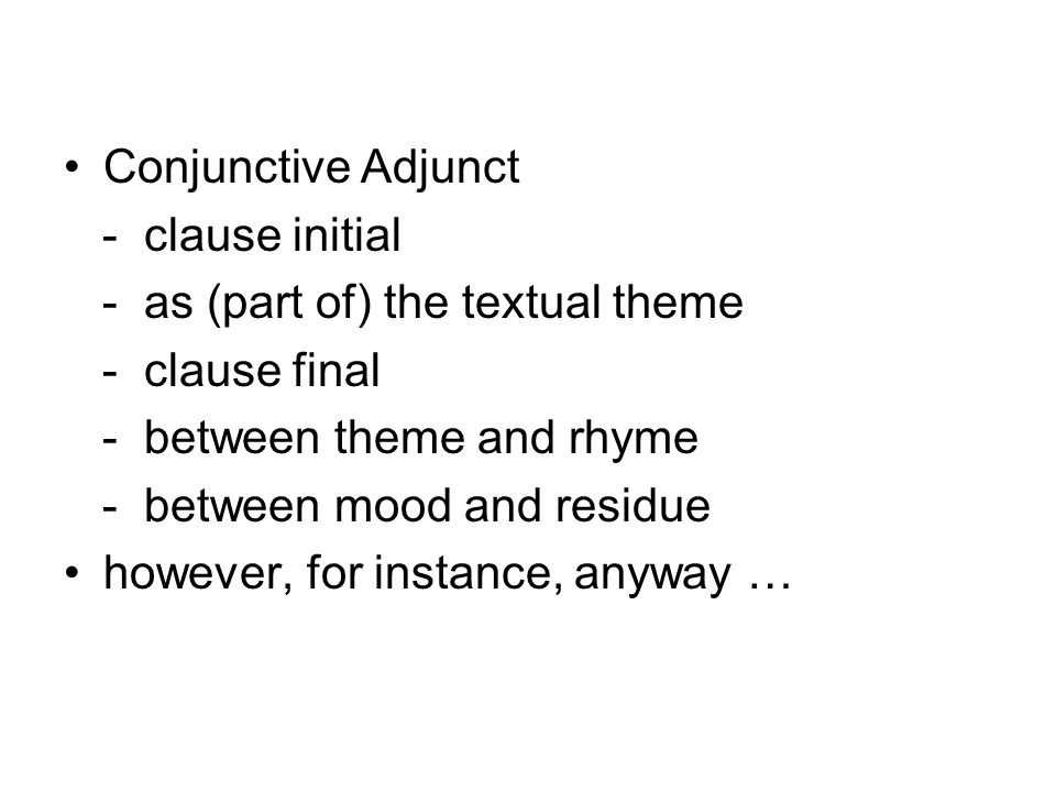 Conjunctive Adjunct - clause initial. - as (part of) the textual theme. - clause final. - between theme and rhyme.
