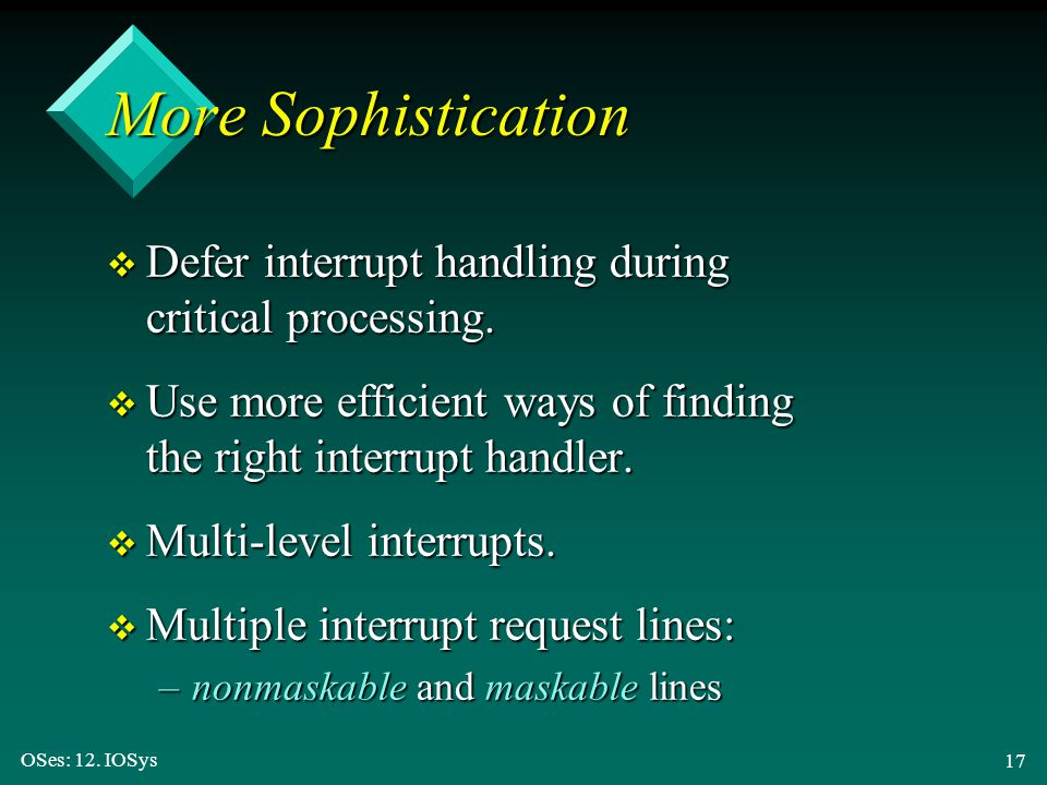 More Sophistication Defer interrupt handling during critical processing. Use more efficient ways of finding the right interrupt handler.