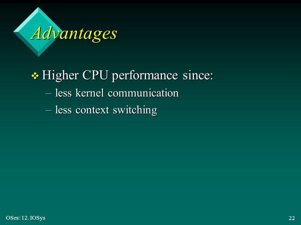Advantages Higher CPU performance since: less kernel communication
