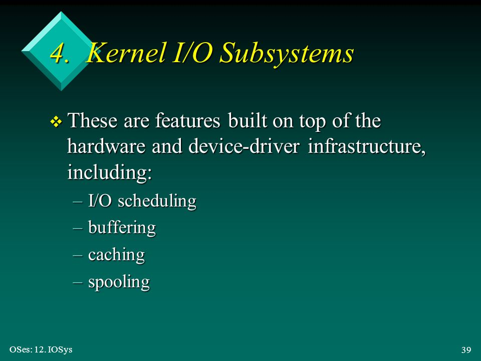 4. Kernel I/O Subsystems These are features built on top of the hardware and device-driver infrastructure, including: