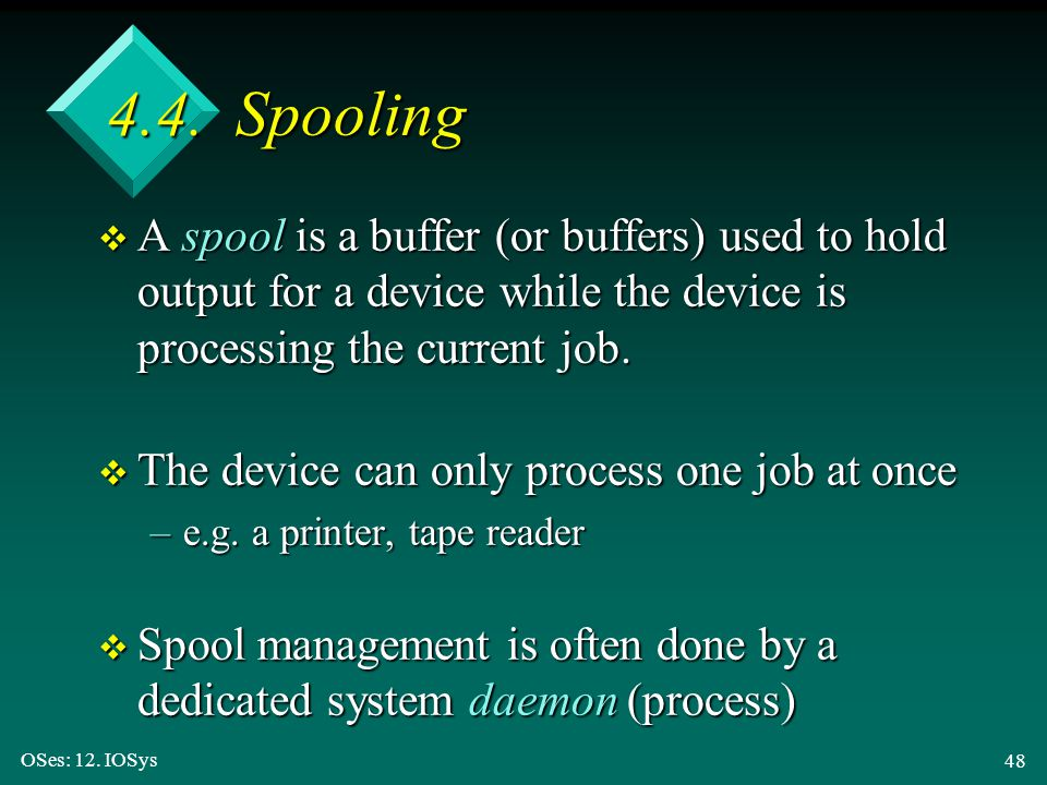4.4. Spooling A spool is a buffer (or buffers) used to hold output for a device while the device is processing the current job.