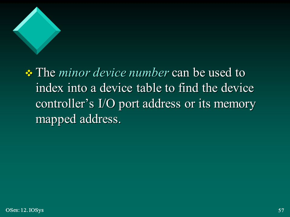 The minor device number can be used to index into a device table to find the device controller's I/O port address or its memory mapped address.