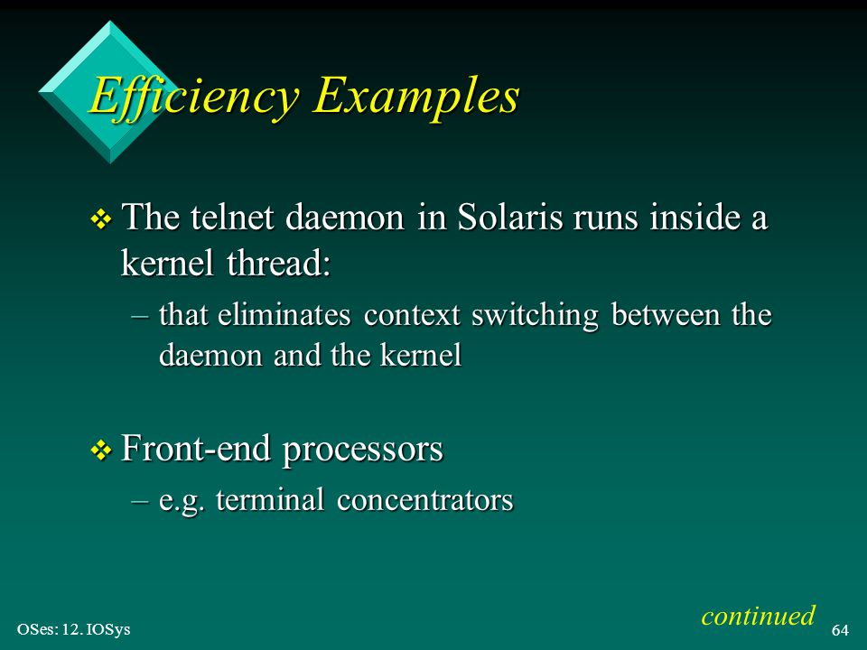 Efficiency Examples The telnet daemon in Solaris runs inside a kernel thread: that eliminates context switching between the daemon and the kernel.
