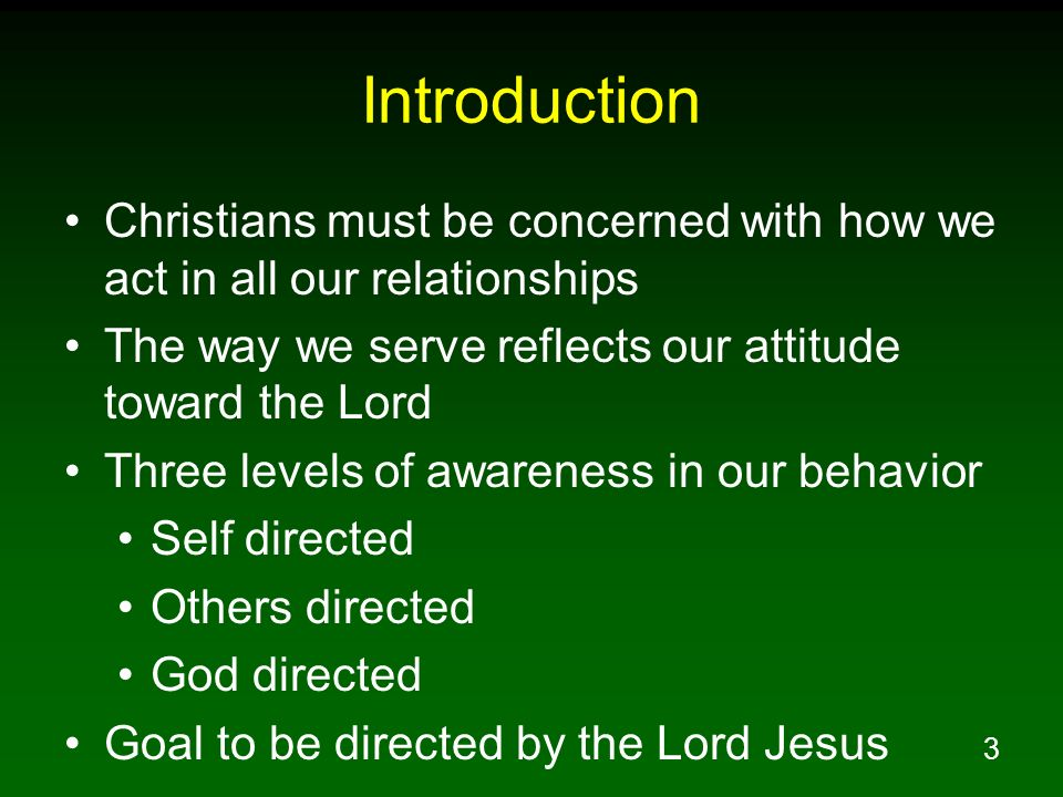 Introduction Christians must be concerned with how we act in all our relationships. The way we serve reflects our attitude toward the Lord.