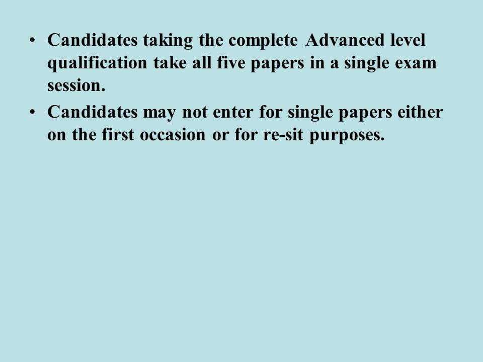 Candidates taking the complete Advanced level qualification take all five papers in a single exam session.