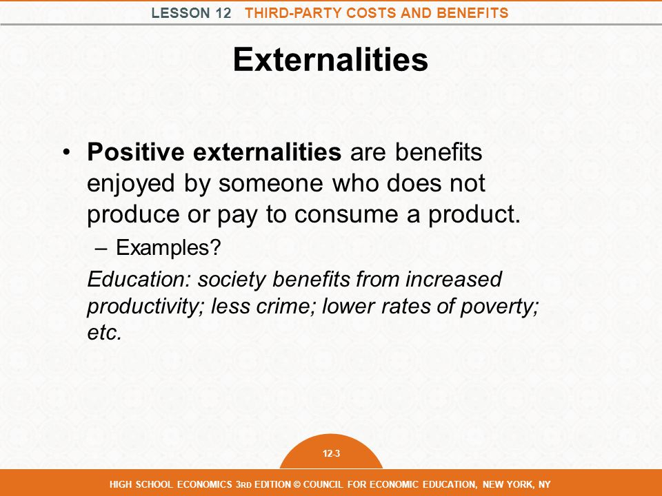 Externalities Positive externalities are benefits enjoyed by someone who does not produce or pay to consume a product.