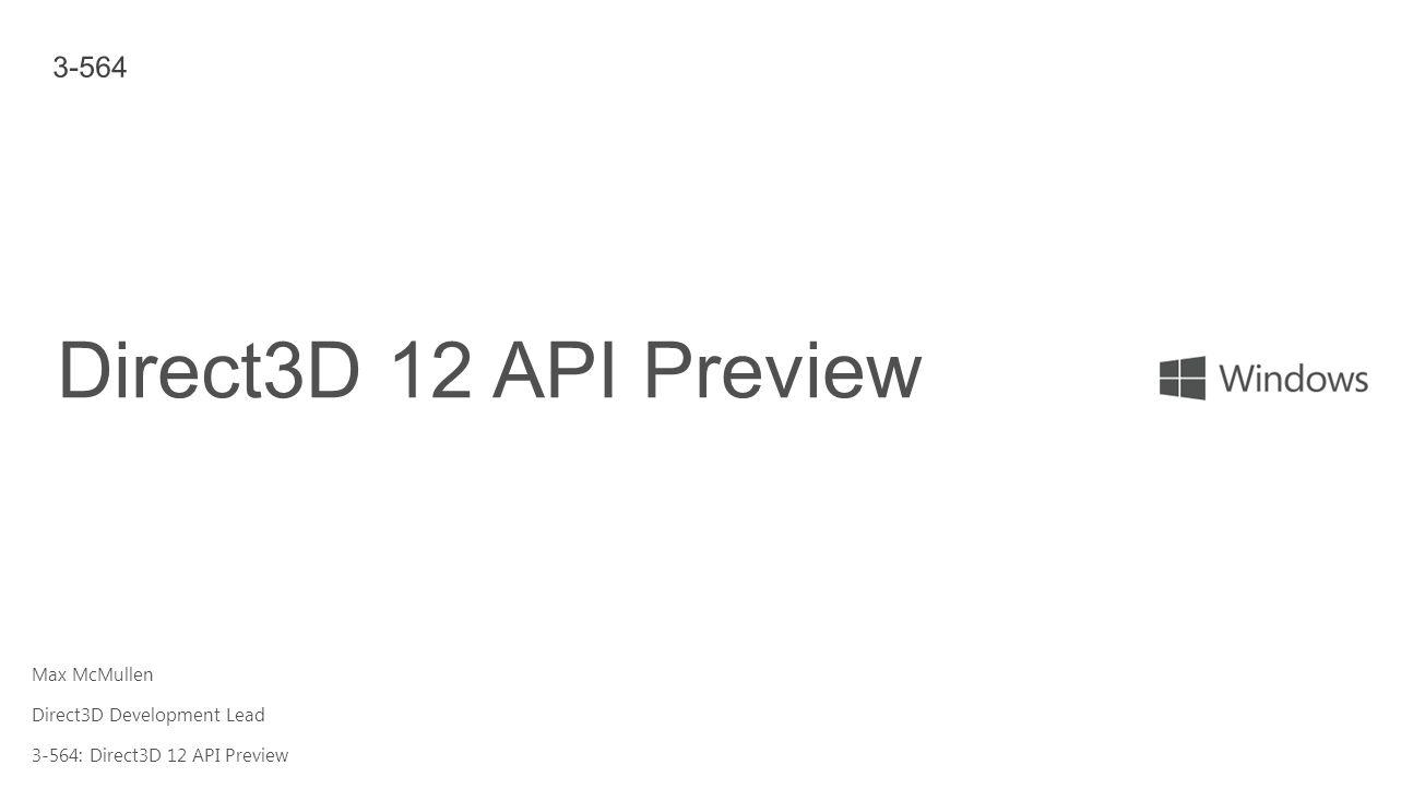 Direct3D 12 API Preview 3-564 Max McMullen Direct3D Development Lead