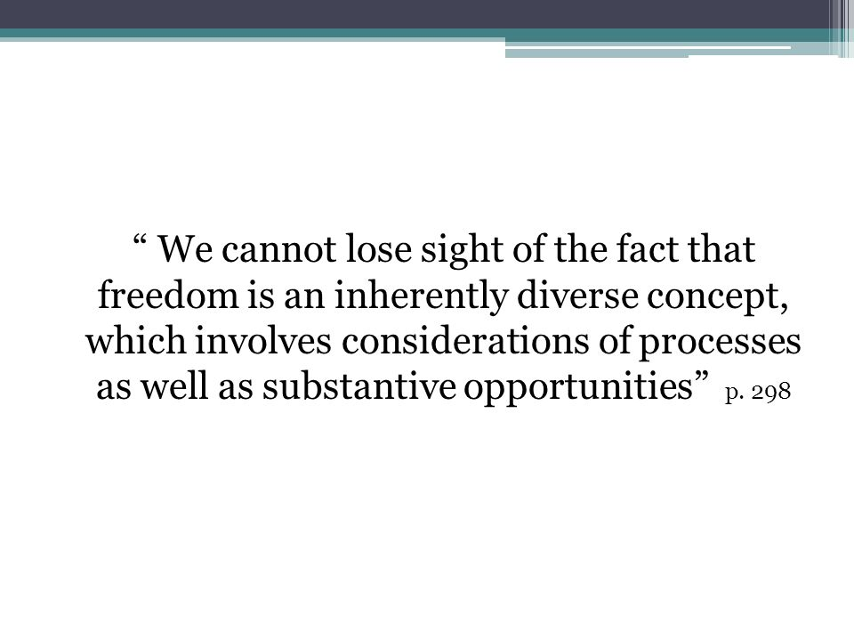 We cannot lose sight of the fact that freedom is an inherently diverse concept, which involves considerations of processes as well as substantive opportunities p.
