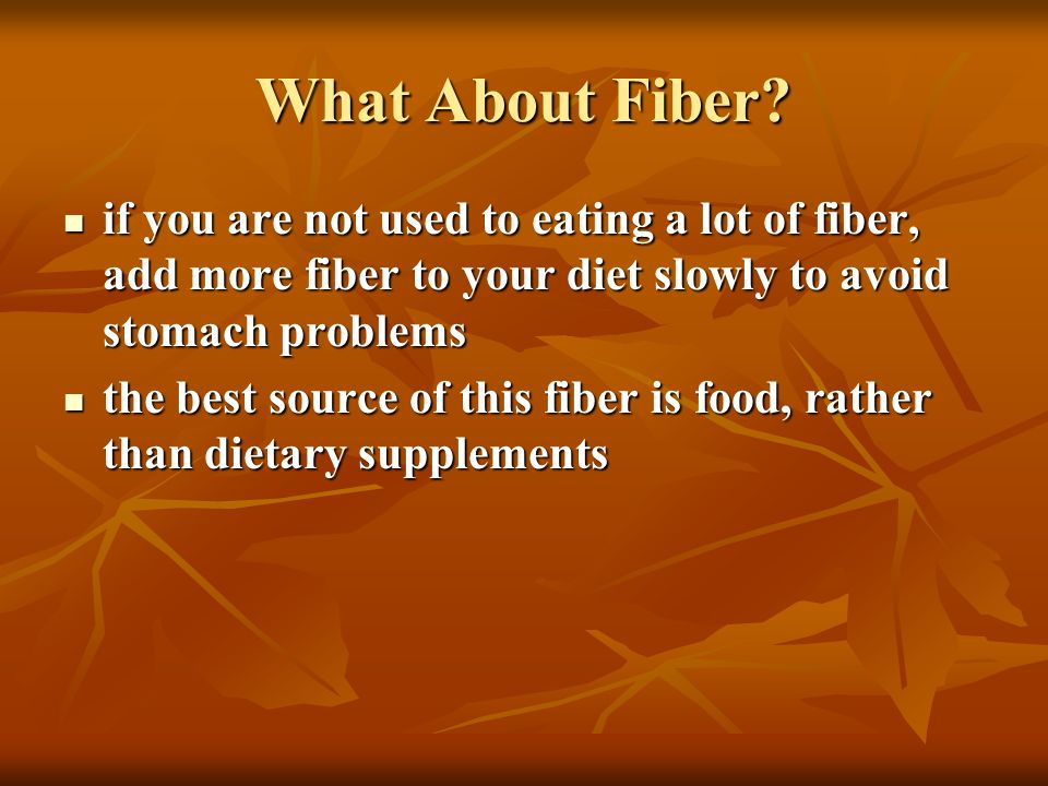 What About Fiber if you are not used to eating a lot of fiber, add more fiber to your diet slowly to avoid stomach problems.