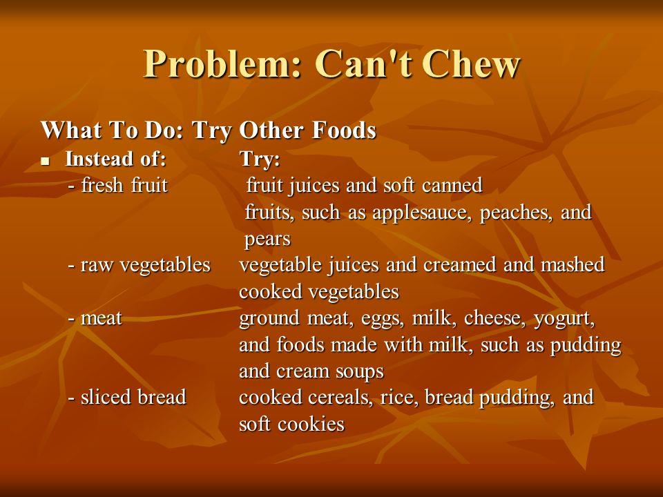 Problem: Can t Chew What To Do: Try Other Foods Instead of: Try: