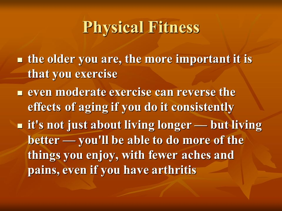 Physical Fitness the older you are, the more important it is that you exercise.
