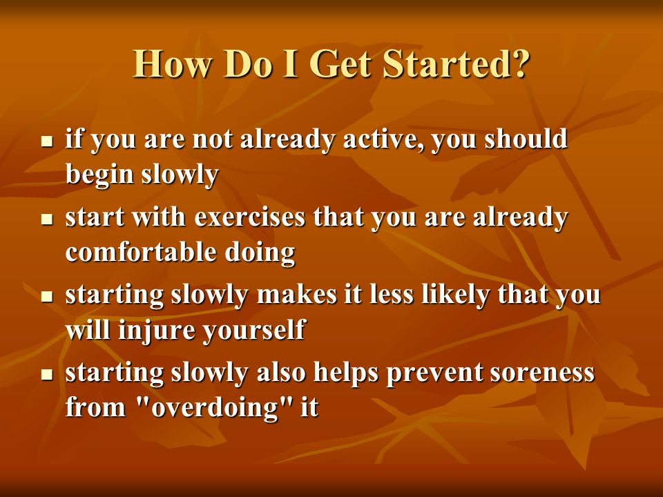 How Do I Get Started if you are not already active, you should begin slowly. start with exercises that you are already comfortable doing.