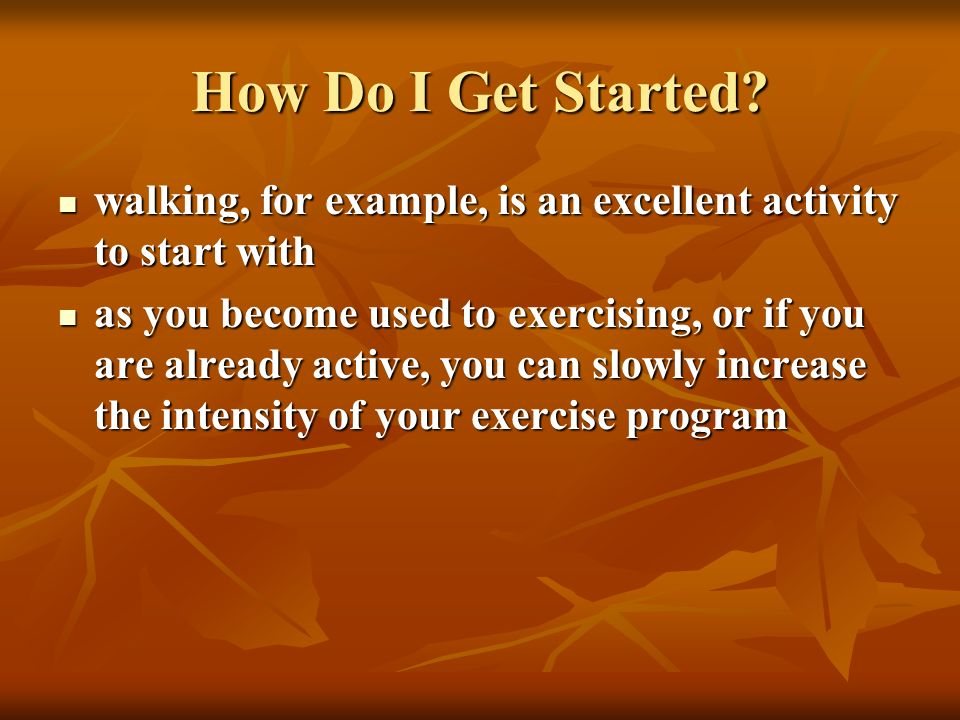 How Do I Get Started walking, for example, is an excellent activity to start with.