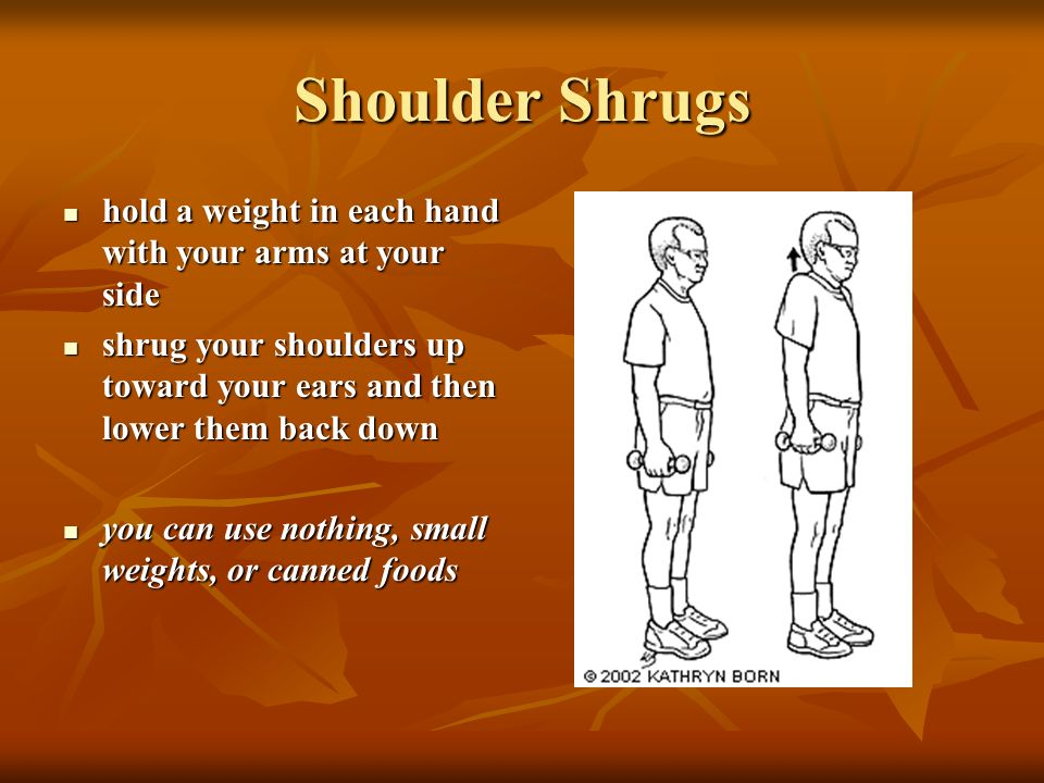 Shoulder Shrugs hold a weight in each hand with your arms at your side