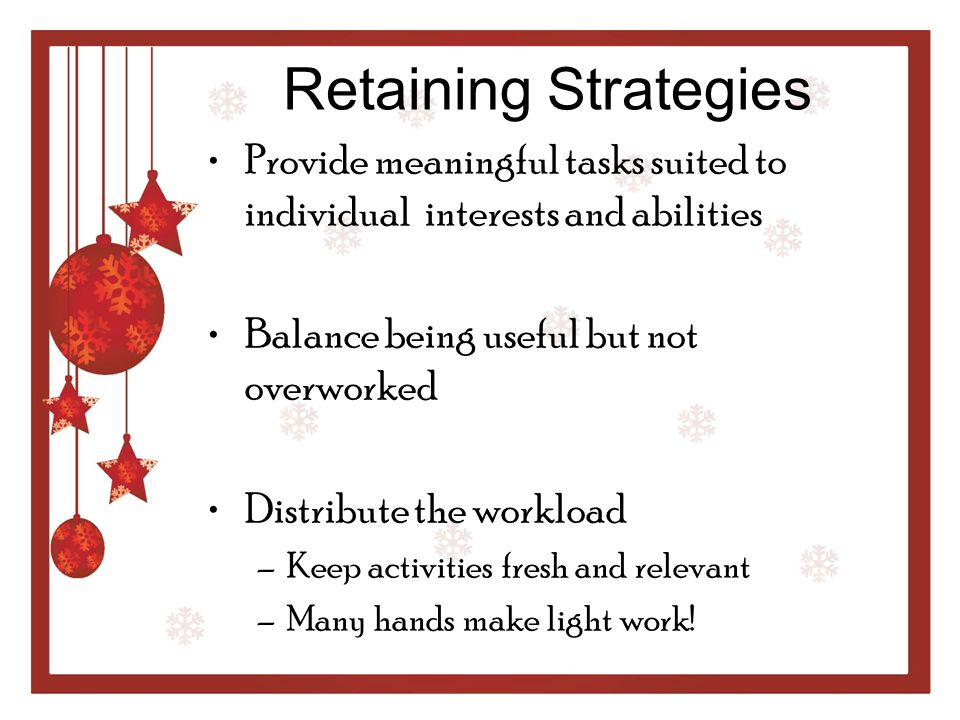 Retaining Strategies Provide meaningful tasks suited to individual interests and abilities. Balance being useful but not overworked.