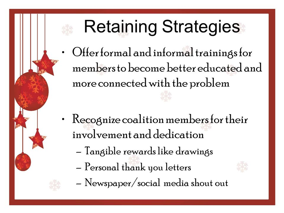 Retaining Strategies Offer formal and informal trainings for members to become better educated and more connected with the problem.