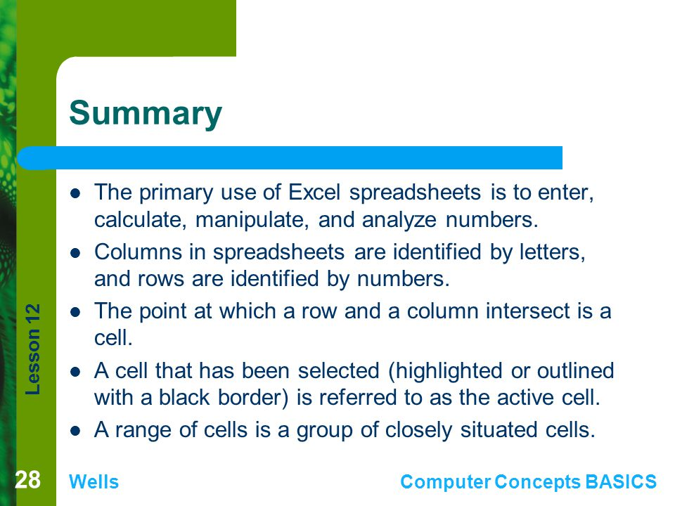 Summary The primary use of Excel spreadsheets is to enter, calculate, manipulate, and analyze numbers.