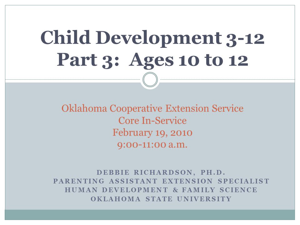 Child Development 3-12 Part 3: Ages 10 to 12 Oklahoma Cooperative Extension Service Core In-Service February 19, 2010 9:00-11:00 a.m.
