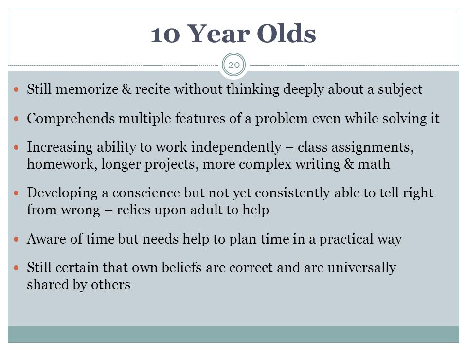 10 Year Olds Still memorize & recite without thinking deeply about a subject. Comprehends multiple features of a problem even while solving it.