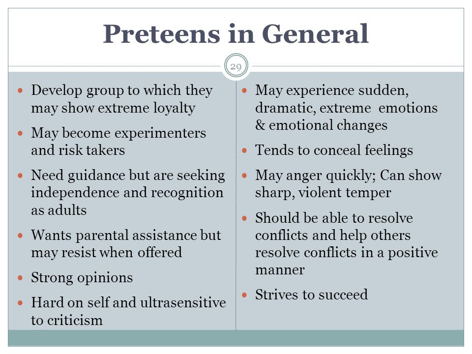 Preteens in General Develop group to which they may show extreme loyalty. May become experimenters and risk takers.