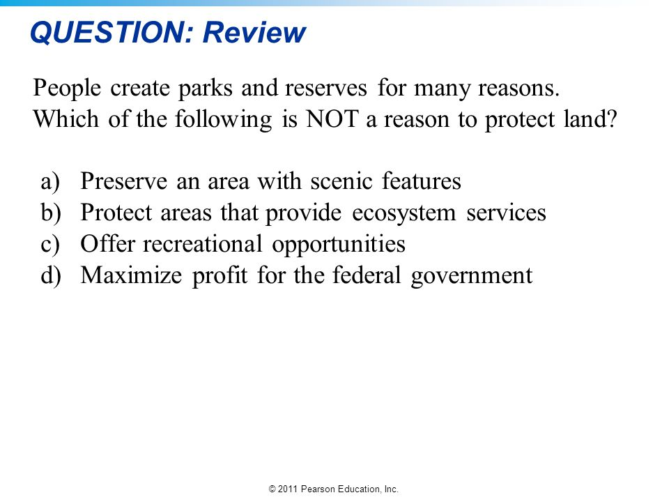 QUESTION: Review People create parks and reserves for many reasons. Which of the following is NOT a reason to protect land