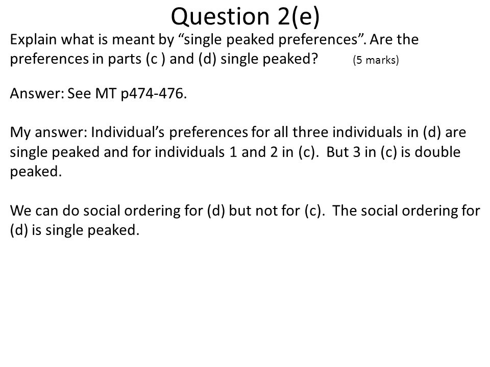 Question 2(e) Explain what is meant by single peaked preferences . Are the preferences in parts (c ) and (d) single peaked (5 marks)