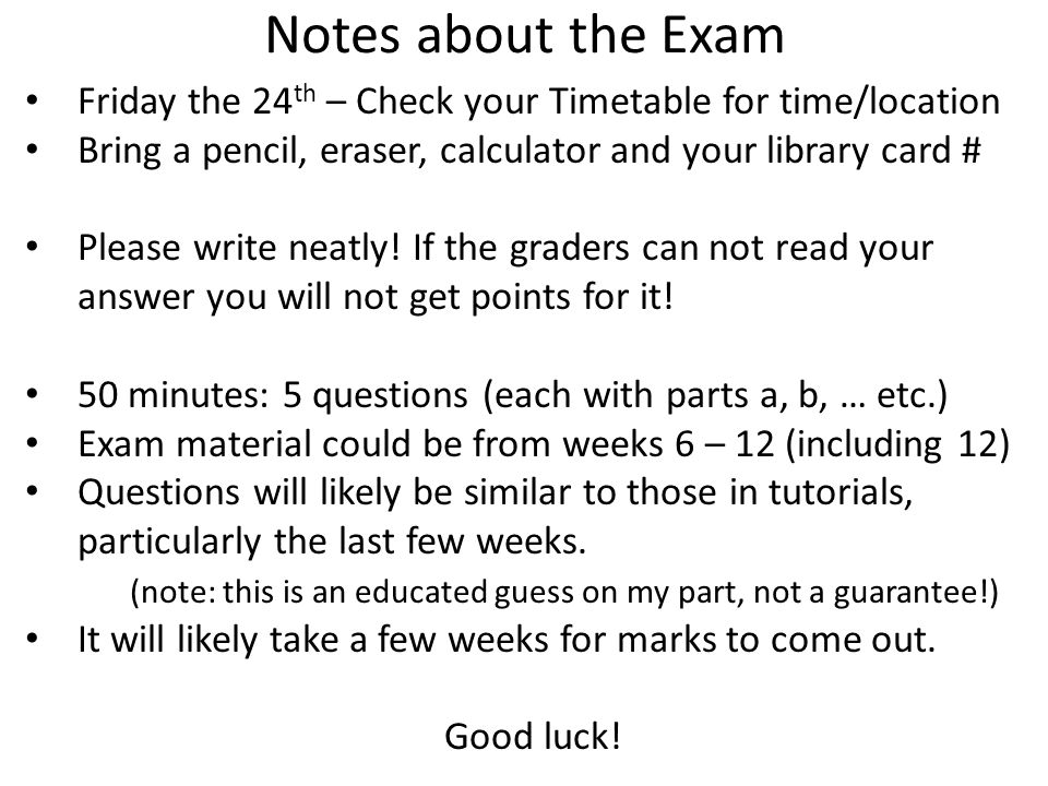 Notes about the Exam Friday the 24th – Check your Timetable for time/location. Bring a pencil, eraser, calculator and your library card #