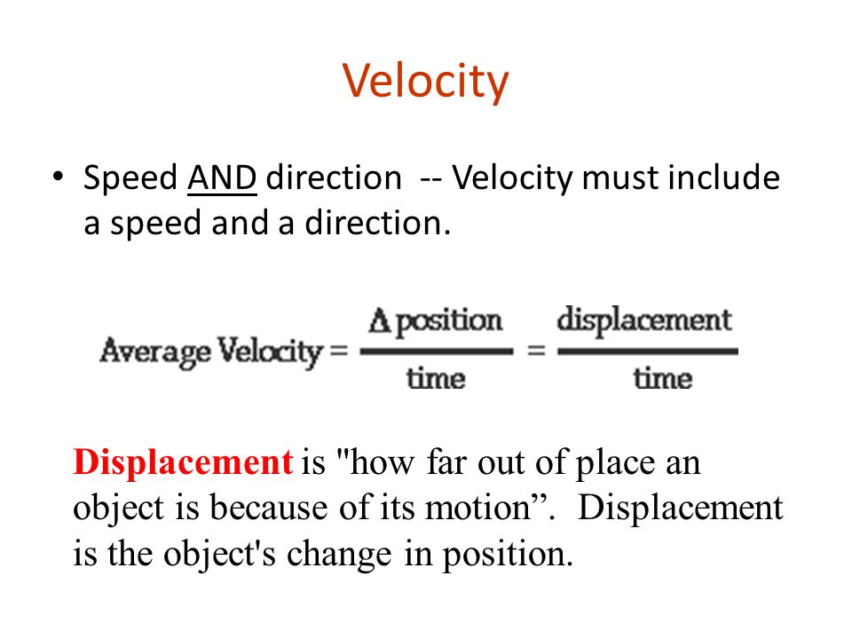 Velocity Speed AND direction -- Velocity must include a speed and a direction.
