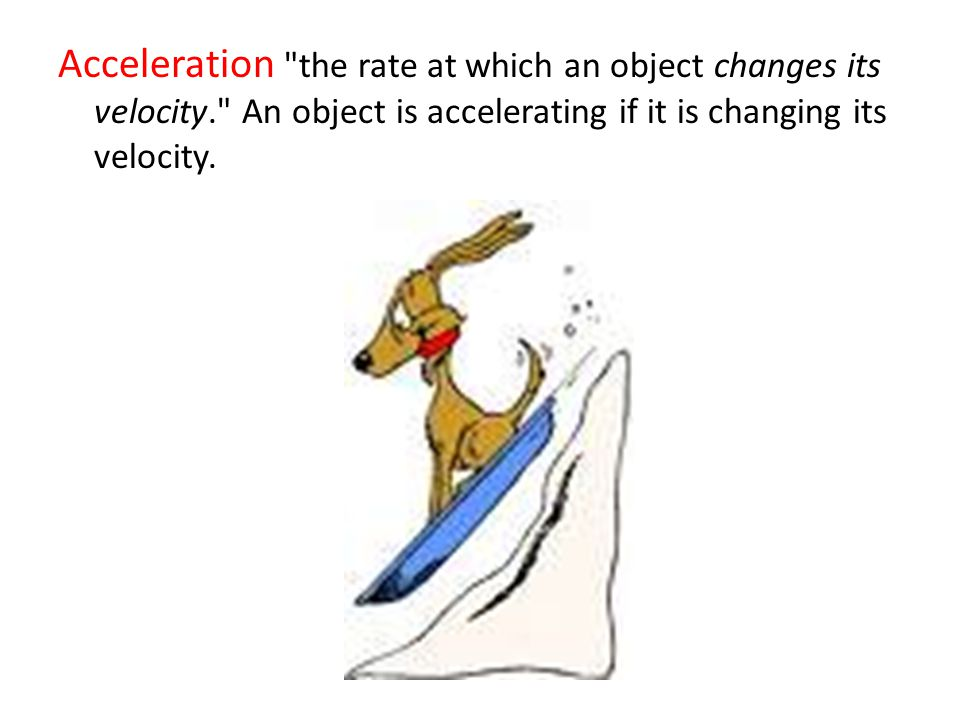 Acceleration the rate at which an object changes its velocity