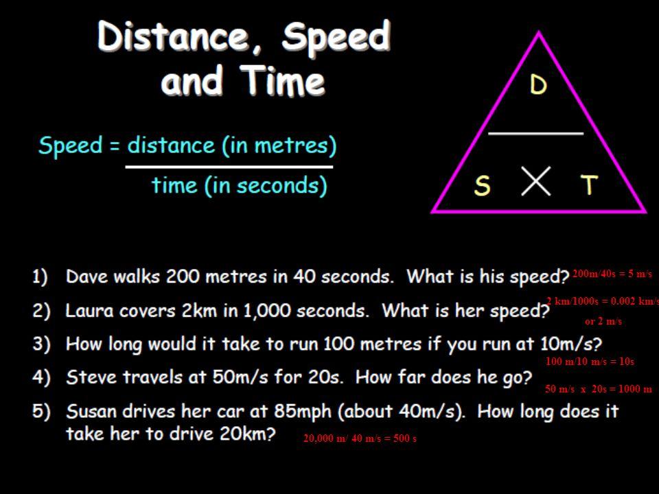 200m/40s = 5 m/s 2 km/1000s = 0.002 km/s. or 2 m/s. 200m/40s = 5 m/s. 2 km/ 1000s = 0.002 km/s.