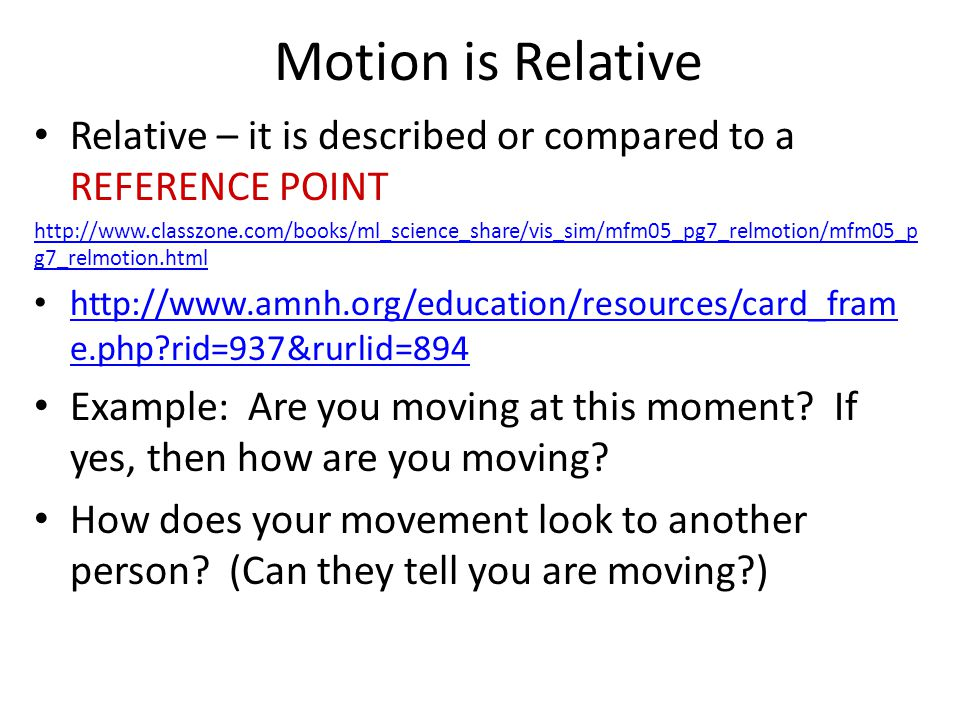 Motion is Relative Relative – it is described or compared to a REFERENCE POINT.