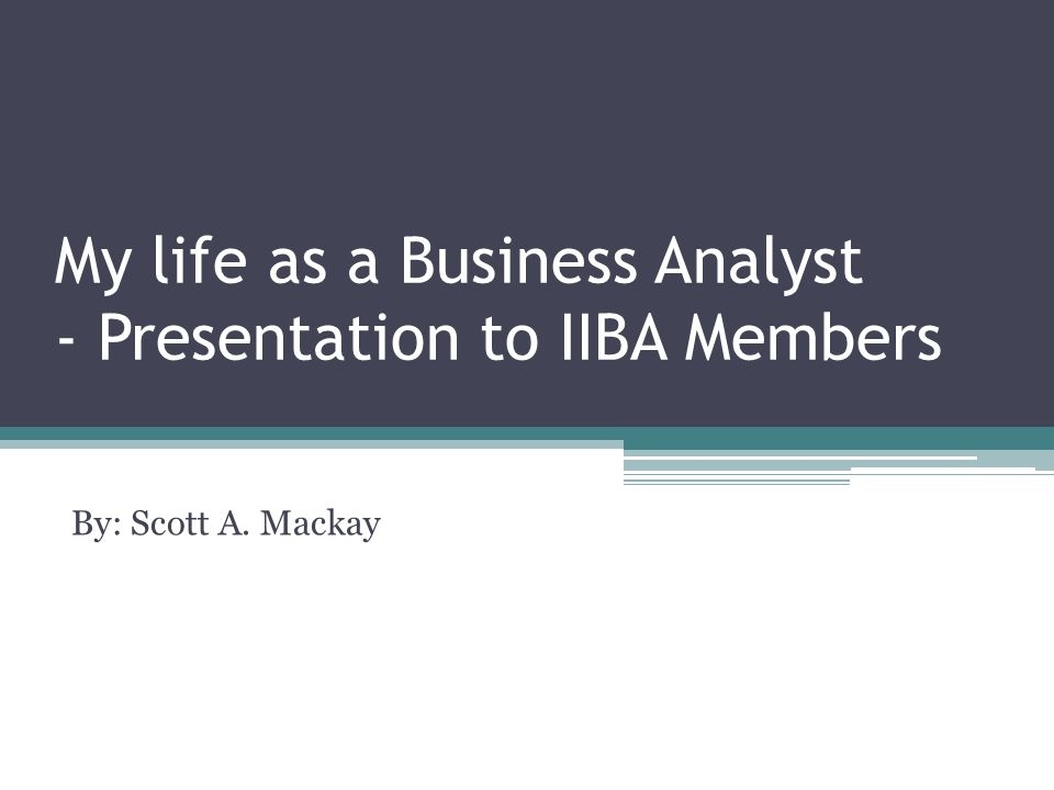 My life as a Business Analyst - Presentation to IIBA Members