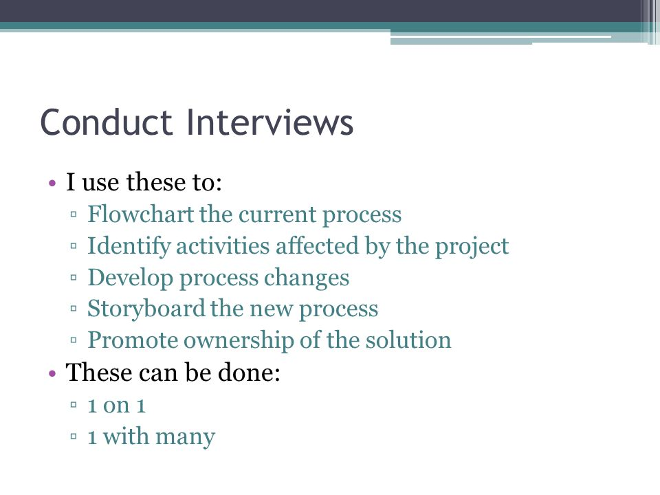 Conduct Interviews I use these to: These can be done: