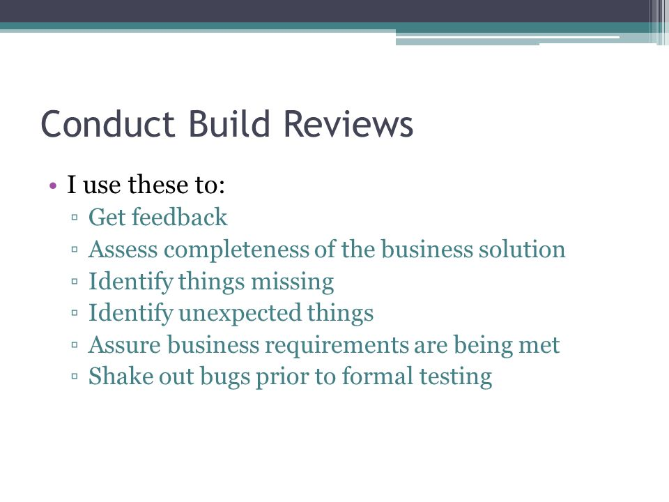 Conduct Build Reviews I use these to: Get feedback