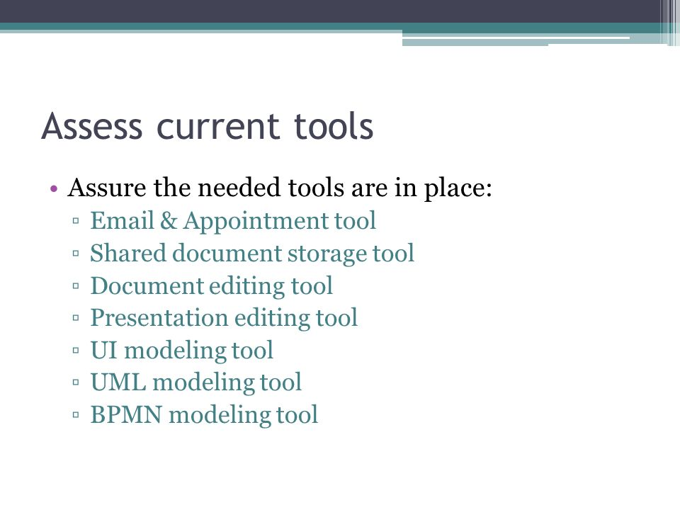 Assess current tools Assure the needed tools are in place: