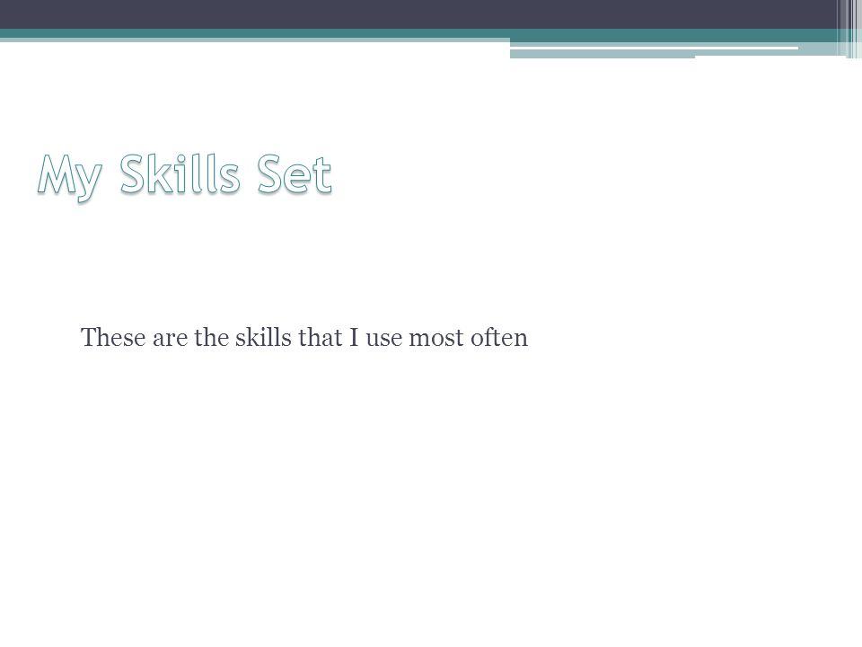 My Skills Set These are the skills that I use most often