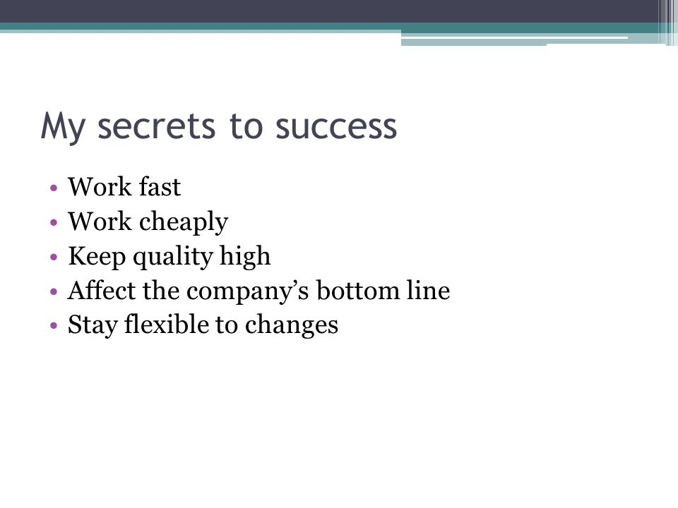 My secrets to success Work fast Work cheaply Keep quality high