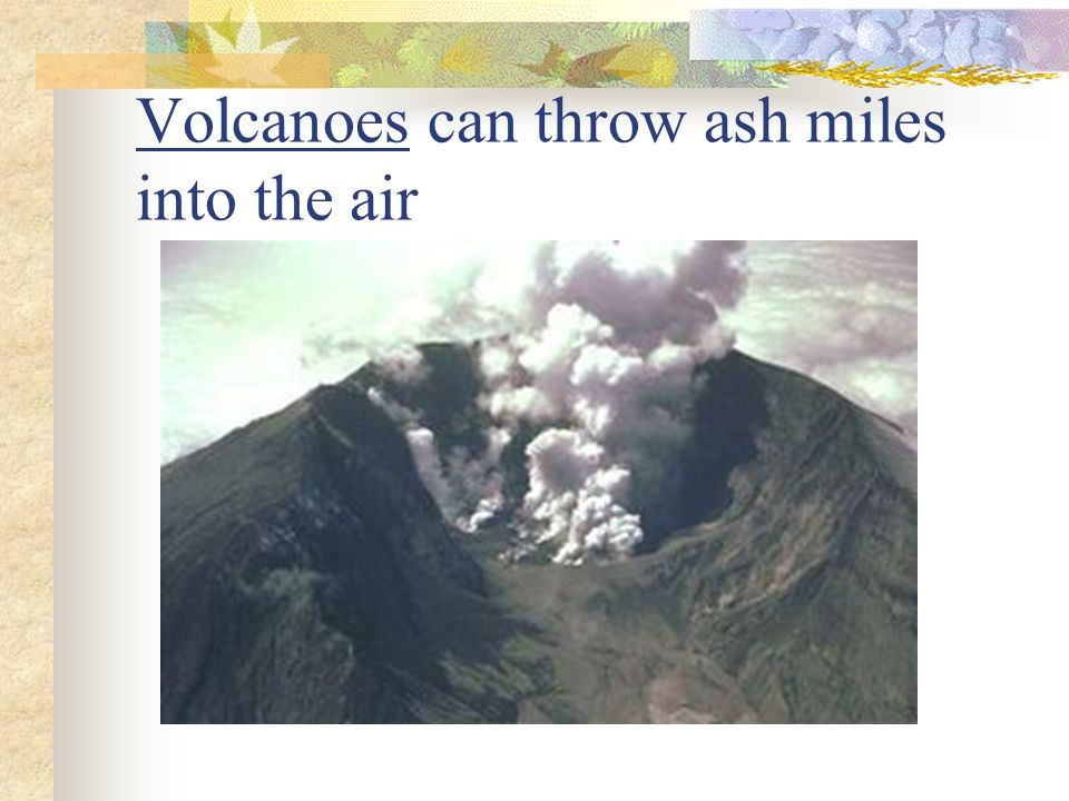 Volcanoes can throw ash miles into the air