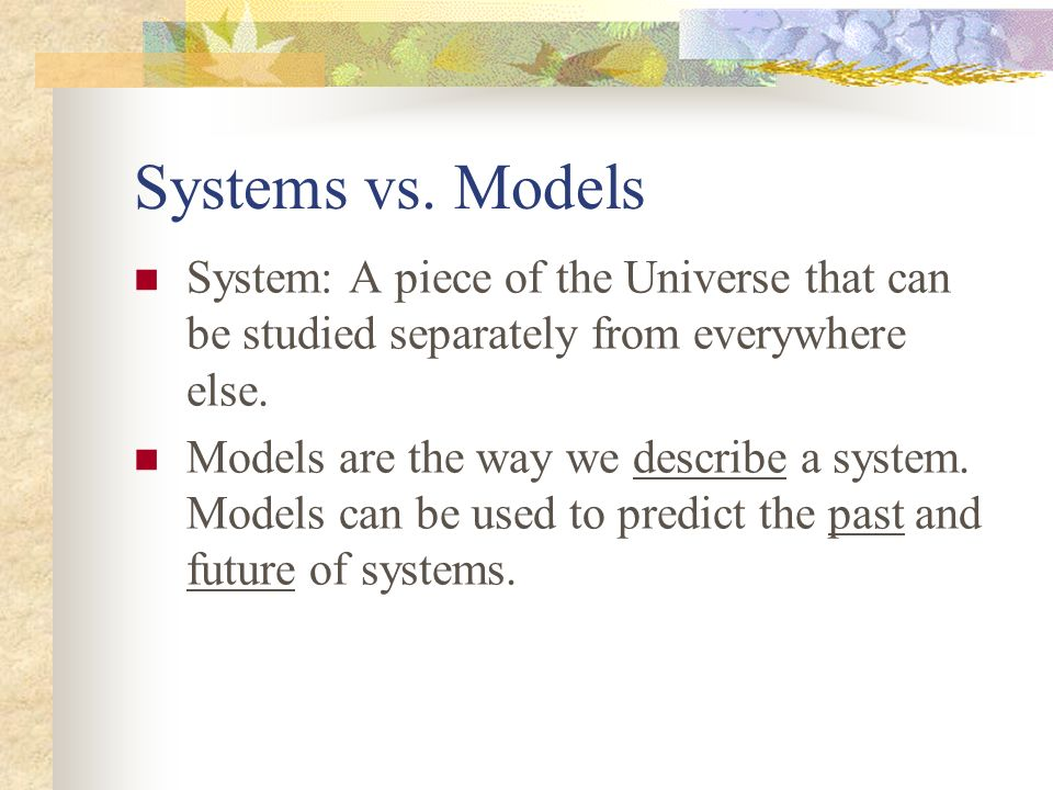 Systems vs. Models System: A piece of the Universe that can be studied separately from everywhere else.