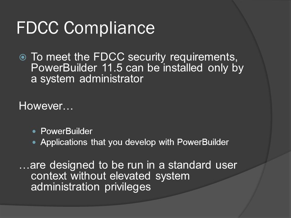 FDCC Compliance To meet the FDCC security requirements, PowerBuilder 11.5 can be installed only by a system administrator.