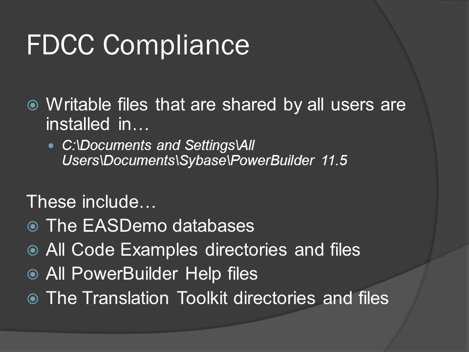 FDCC Compliance Writable files that are shared by all users are installed in… C:\Documents and Settings\All Users\Documents\Sybase\PowerBuilder 11.5.