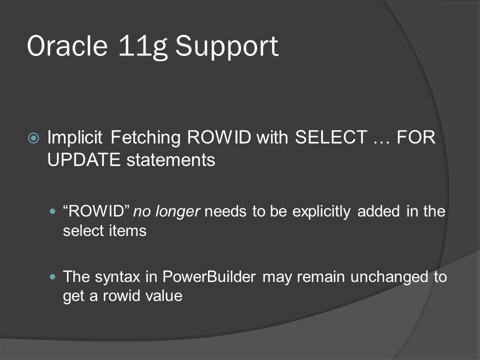 Oracle 11g Support Implicit Fetching ROWID with SELECT … FOR UPDATE statements. ROWID no longer needs to be explicitly added in the select items.